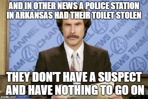 Ron Burgundy Meme | AND IN OTHER NEWS A POLICE STATION IN ARKANSAS HAD THEIR TOILET STOLEN THEY DON'T HAVE A SUSPECT AND HAVE NOTHING TO GO ON | image tagged in memes,ron burgundy | made w/ Imgflip meme maker