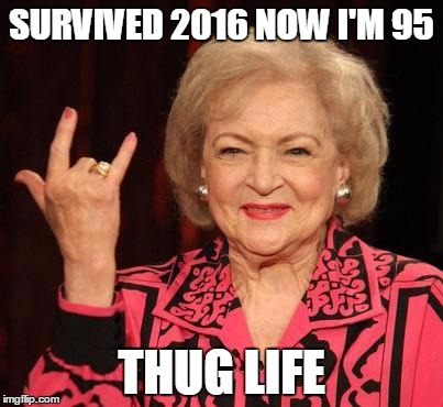 Happy Birthday! Betty White | SURVIVED 2016 NOW I'M 95 THUG LIFE | image tagged in betty white | made w/ Imgflip meme maker