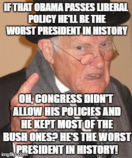 Back In My Day Meme | IF THAT OBAMA PASSES LIBERAL POLICY HE'LL BE THE WORST PRESIDENT IN HISTORY OH, CONGRESS DIDN'T ALLOW HIS POLICIES AND HE KEPT MOST OF THE B | image tagged in memes,back in my day | made w/ Imgflip meme maker