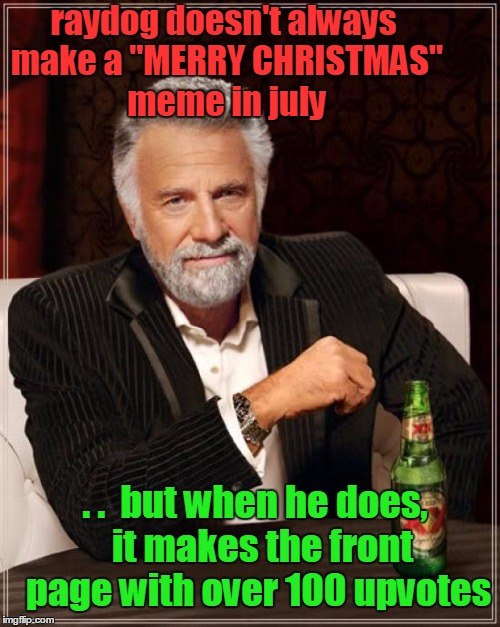 "just sayin' | raydog doesn't always make a ""MERRY CHRISTMAS"" meme in july . .  but when he does,  it makes the front page with over 100 upvotes 