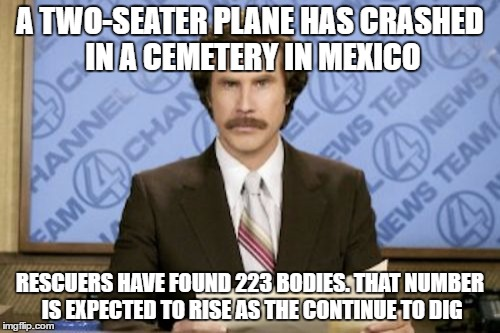 Ron Burgundy Meme | A TWO-SEATER PLANE HAS CRASHED IN A CEMETERY IN MEXICO RESCUERS HAVE FOUND 223 BODIES. THAT NUMBER IS EXPECTED TO RISE AS THE CONTINUE TO DI | image tagged in memes,ron burgundy | made w/ Imgflip meme maker
