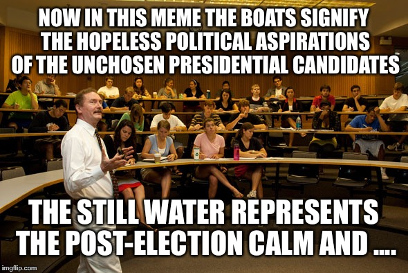 NOW IN THIS MEME THE BOATS SIGNIFY THE HOPELESS POLITICAL ASPIRATIONS OF THE UNCHOSEN PRESIDENTIAL CANDIDATES THE STILL WATER REPRESENTS THE | made w/ Imgflip meme maker