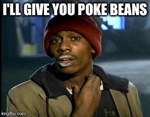 Y'all Got Any More Of That Meme | I'LL GIVE YOU POKE BEANS | image tagged in memes,yall got any more of | made w/ Imgflip meme maker