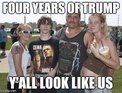 White Trash Family | FOUR YEARS OF TRUMP Y'ALL LOOK LIKE US | image tagged in white trash family | made w/ Imgflip meme maker