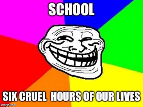 Troll Face Colored Meme | SCHOOL SIX CRUEL  HOURS OF OUR LIVES | image tagged in memes,troll face colored | made w/ Imgflip meme maker