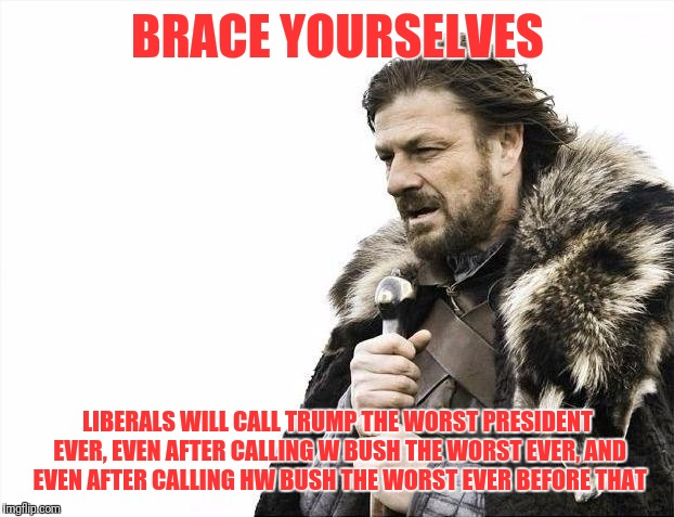 Brace Yourselves X is Coming Meme | BRACE YOURSELVES LIBERALS WILL CALL TRUMP THE WORST PRESIDENT EVER, EVEN AFTER CALLING W BUSH THE WORST EVER, AND EVEN AFTER CALLING HW BUSH | image tagged in memes,brace yourselves x is coming | made w/ Imgflip meme maker