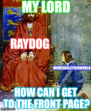 Just Speaking To The ImgFlip Lord | MY LORD HOW CAN I GET TO THE FRONT PAGE? RAYDOG MEMESRULETHISWORLD | image tagged in memes | made w/ Imgflip meme maker
