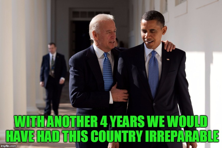 WITH ANOTHER 4 YEARS WE WOULD HAVE HAD THIS COUNTRY IRREPARABLE | made w/ Imgflip meme maker