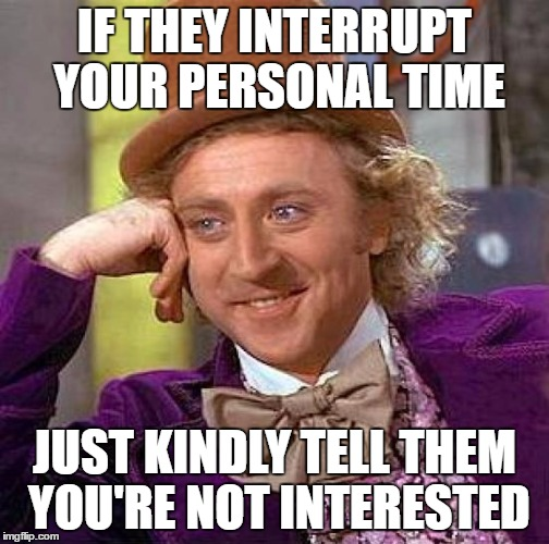 Creepy Condescending Wonka Meme | IF THEY INTERRUPT YOUR PERSONAL TIME JUST KINDLY TELL THEM YOU'RE NOT INTERESTED | image tagged in memes,creepy condescending wonka | made w/ Imgflip meme maker