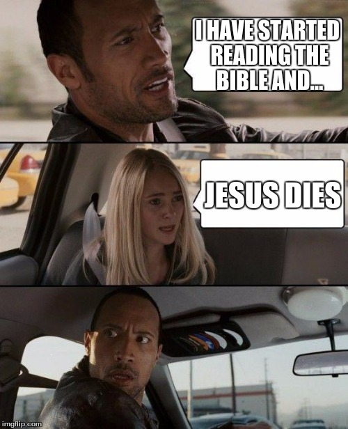 The Rock Driving |  I HAVE STARTED READING THE BIBLE AND... JESUS DIES | image tagged in memes,the rock driving | made w/ Imgflip meme maker