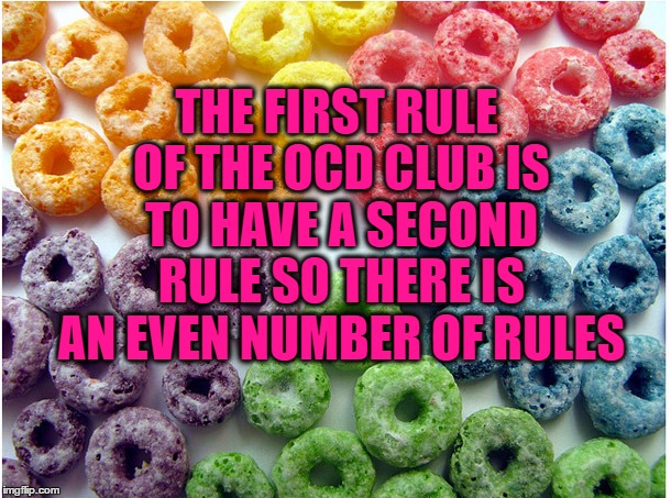 THE FIRST RULE OF THE OCD CLUB IS TO HAVE A SECOND RULE SO THERE IS AN EVEN NUMBER OF RULES | image tagged in ocd froot loops,ocd,fight club,funny,funny memes | made w/ Imgflip meme maker