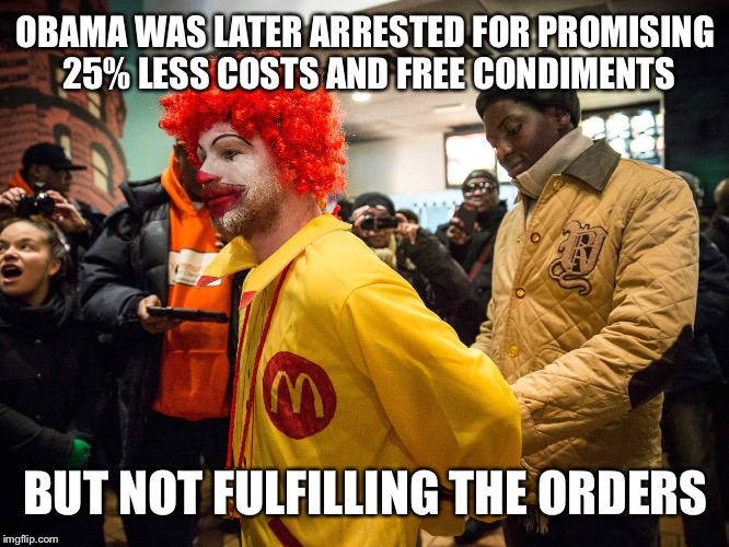 OBAMA WAS LATER ARRESTED FOR PROMISING 25% LESS COSTS AND FREE CONDIMENTS BUT NOT FULFILLING THE ORDERS | made w/ Imgflip meme maker