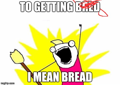 X All The Y Meme | TO GETTING BRED I MEAN BREAD | image tagged in memes,x all the y | made w/ Imgflip meme maker