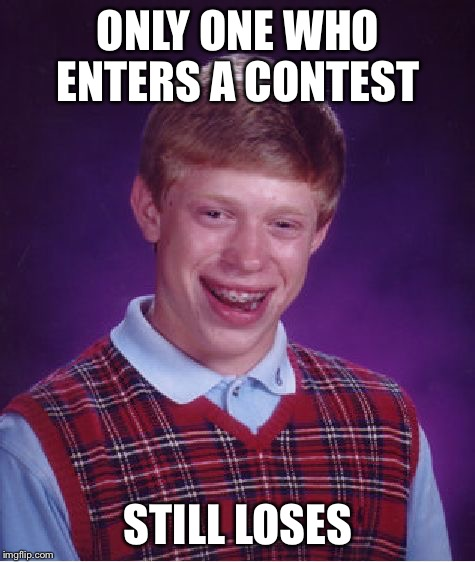 Bad Luck Brian | ONLY ONE WHO ENTERS A CONTEST STILL LOSES | image tagged in memes,bad luck brian,contest,loses | made w/ Imgflip meme maker