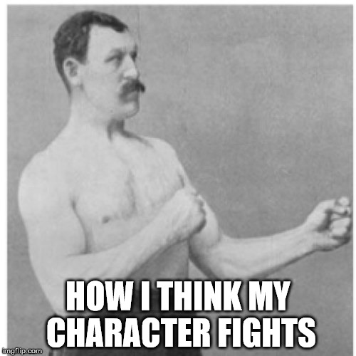 Overly Manly Man Meme | HOW I THINK MY CHARACTER FIGHTS | image tagged in memes,overly manly man | made w/ Imgflip meme maker