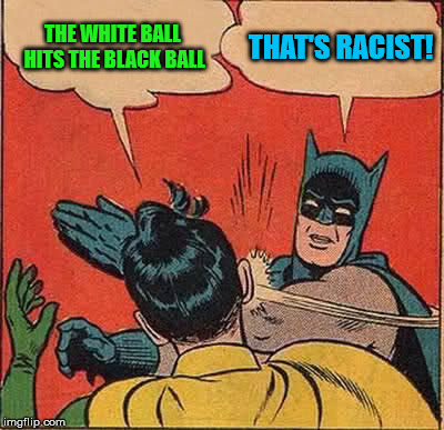 Batman Slapping Robin Meme | THE WHITE BALL HITS THE BLACK BALL THAT'S RACIST! | image tagged in memes,batman slapping robin | made w/ Imgflip meme maker