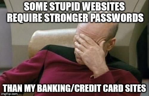 Captain Picard Facepalm Meme | SOME STUPID WEBSITES REQUIRE STRONGER PASSWORDS THAN MY BANKING/CREDIT CARD SITES | image tagged in memes,captain picard facepalm | made w/ Imgflip meme maker