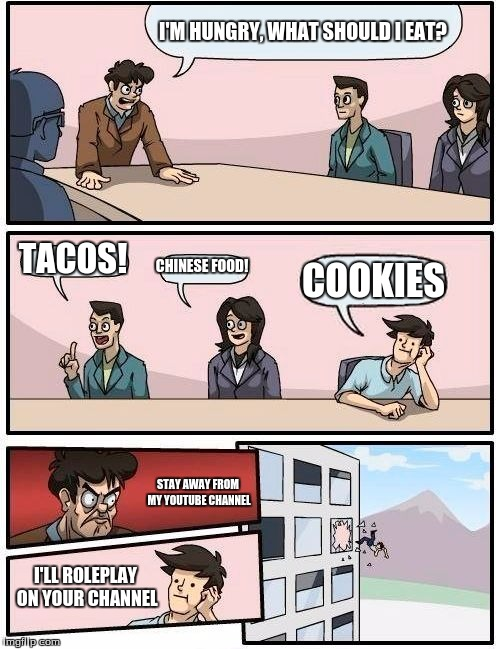 I got this idea from my experience on youtube as one youtuber roleplays to give me cookies... | I'M HUNGRY, WHAT SHOULD I EAT? TACOS! CHINESE FOOD! COOKIES STAY AWAY FROM MY YOUTUBE CHANNEL I'LL ROLEPLAY ON YOUR CHANNEL | image tagged in memes,boardroom meeting suggestion,youtube,roleplaying,cookies | made w/ Imgflip meme maker