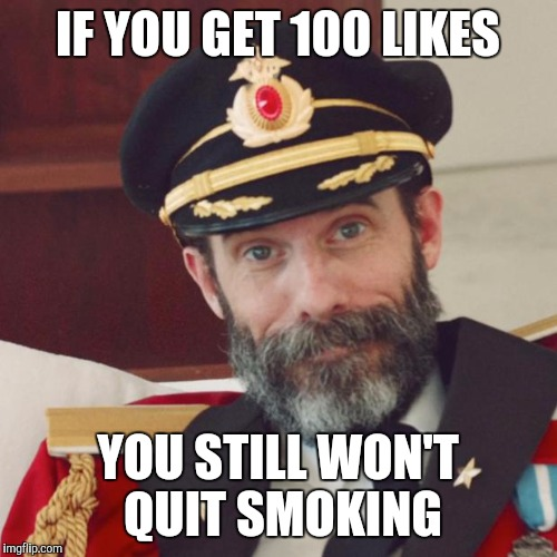 If you're gonna quit, just quit. Don't make a show out of it |  IF YOU GET 100 LIKES; YOU STILL WON'T QUIT SMOKING | image tagged in captain obvious,memes,smoking,facebook likes | made w/ Imgflip meme maker