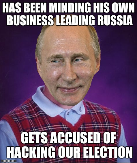 Vlad Luck Putin - Template now available! | HAS BEEN MINDING HIS OWN BUSINESS LEADING RUSSIA GETS ACCUSED OF HACKING OUR ELECTION | image tagged in memes,bad luck brian,putin | made w/ Imgflip meme maker