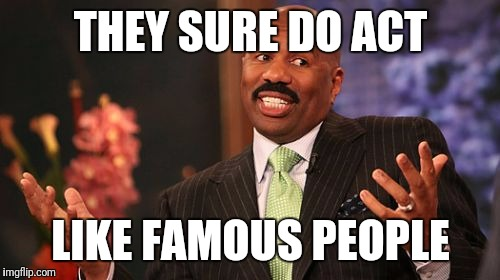 Steve Harvey Meme | THEY SURE DO ACT LIKE FAMOUS PEOPLE | image tagged in memes,steve harvey | made w/ Imgflip meme maker