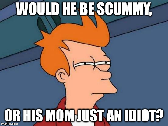 Futurama Fry Meme | WOULD HE BE SCUMMY, OR HIS MOM JUST AN IDIOT? | image tagged in memes,futurama fry | made w/ Imgflip meme maker