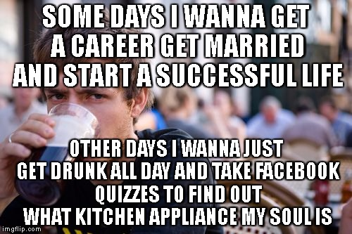 Lazy College Senior Meme | SOME DAYS I WANNA GET A CAREER GET MARRIED AND START A SUCCESSFUL LIFE OTHER DAYS I WANNA JUST GET DRUNK ALL DAY AND TAKE FACEBOOK QUIZZES T | image tagged in memes,lazy college senior | made w/ Imgflip meme maker