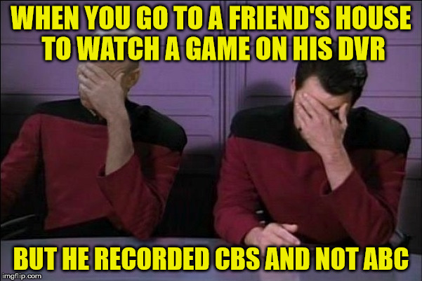 #2, why did you record 6 episodes of Judge Judy? | WHEN YOU GO TO A FRIEND'S HOUSE TO WATCH A GAME ON HIS DVR BUT HE RECORDED CBS AND NOT ABC | image tagged in picard and riker double facepalm,not the game,judge judy,for reals man,you lose your man card | made w/ Imgflip meme maker