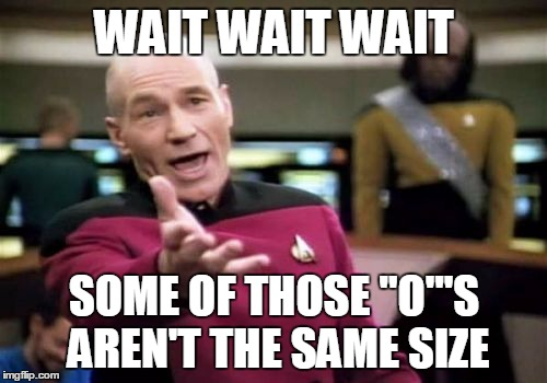 "Picard Wtf Meme | WAIT WAIT WAIT SOME OF THOSE ""O""'S AREN'T THE SAME SIZE 