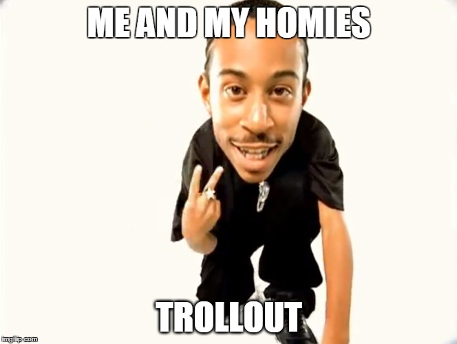 ME AND MY HOMIES TROLLOUT | image tagged in trollout | made w/ Imgflip meme maker
