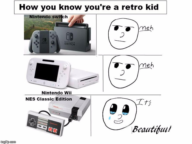 How you know you're a retro kid | image tagged in nintendo,meh,video games | made w/ Imgflip meme maker