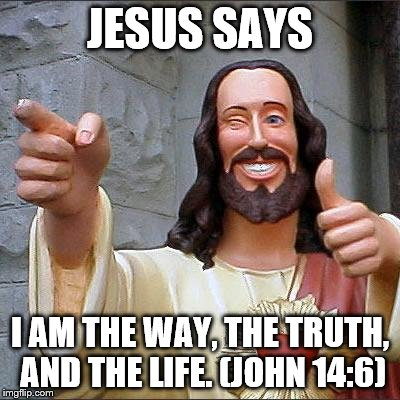 Buddy Christ | JESUS SAYS I AM THE WAY, THE TRUTH, AND THE LIFE. (JOHN 14:6) | image tagged in memes,buddy christ | made w/ Imgflip meme maker