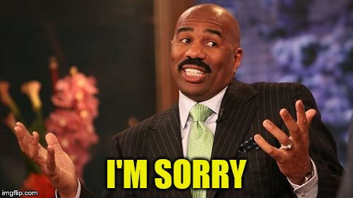 Steve Harvey Meme | I'M SORRY | image tagged in memes,steve harvey | made w/ Imgflip meme maker