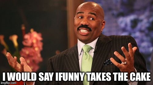 Steve Harvey Meme | I WOULD SAY IFUNNY TAKES THE CAKE | image tagged in memes,steve harvey | made w/ Imgflip meme maker