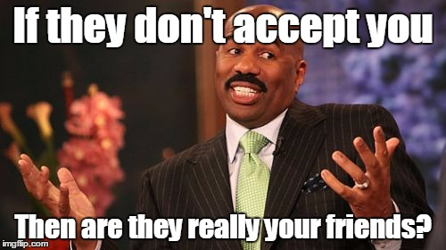 Steve Harvey Meme | If they don't accept you Then are they really your friends? | image tagged in memes,steve harvey | made w/ Imgflip meme maker