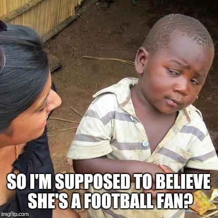 Third World Skeptical Kid Meme | SO I'M SUPPOSED TO BELIEVE SHE'S A FOOTBALL FAN? | image tagged in memes,third world skeptical kid | made w/ Imgflip meme maker
