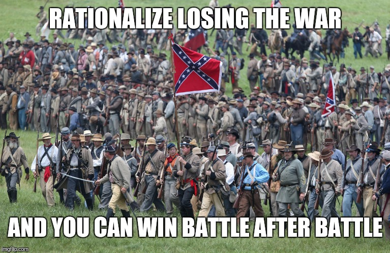 confederates | RATIONALIZE LOSING THE WAR AND YOU CAN WIN BATTLE AFTER BATTLE | image tagged in confederates,not my president,dump trump,liberal millennials | made w/ Imgflip meme maker