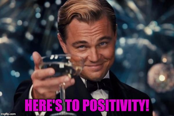 Leonardo Dicaprio Cheers Meme | HERE'S TO POSITIVITY! | image tagged in memes,leonardo dicaprio cheers | made w/ Imgflip meme maker