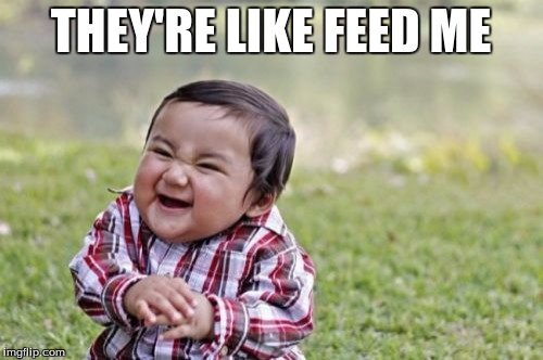 Evil Toddler Meme | THEY'RE LIKE FEED ME | image tagged in memes,evil toddler | made w/ Imgflip meme maker