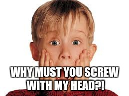 WHY MUST YOU SCREW WITH MY HEAD?! | made w/ Imgflip meme maker