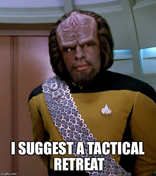 Lt Worf - Not A Good Idea Sir | I SUGGEST A TACTICAL RETREAT | image tagged in lt worf - not a good idea sir | made w/ Imgflip meme maker