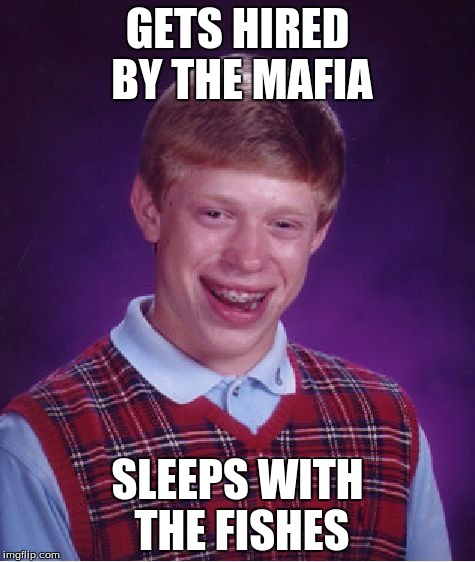 Mafia Brian | GETS HIRED BY THE MAFIA SLEEPS WITH THE FISHES | image tagged in memes,bad luck brian,mafia,fish | made w/ Imgflip meme maker