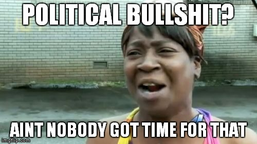 Aint Nobody Got Time For That Meme | POLITICAL BULLSHIT? AINT NOBODY GOT TIME FOR THAT | image tagged in memes,aint nobody got time for that | made w/ Imgflip meme maker