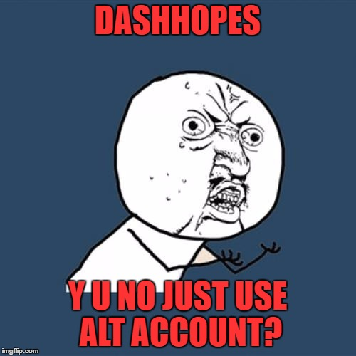 Y U No Meme | DASHHOPES Y U NO JUST USE ALT ACCOUNT? | image tagged in memes,y u no | made w/ Imgflip meme maker