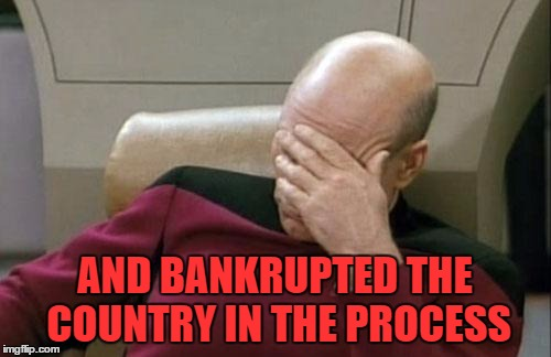 Captain Picard Facepalm Meme | AND BANKRUPTED THE COUNTRY IN THE PROCESS | image tagged in memes,captain picard facepalm | made w/ Imgflip meme maker