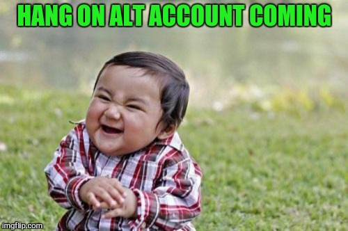 Evil Toddler Meme | HANG ON ALT ACCOUNT COMING | image tagged in memes,evil toddler | made w/ Imgflip meme maker