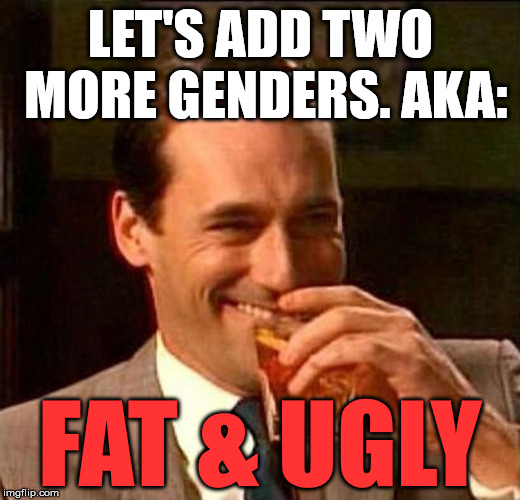 Laughing Don Draper | LET'S ADD TWO MORE GENDERS. AKA: FAT & UGLY | image tagged in laughing don draper | made w/ Imgflip meme maker
