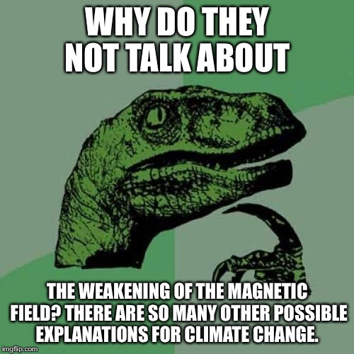 Philosoraptor Meme | WHY DO THEY NOT TALK ABOUT THE WEAKENING OF THE MAGNETIC FIELD? THERE ARE SO MANY OTHER POSSIBLE EXPLANATIONS FOR CLIMATE CHANGE. | image tagged in memes,philosoraptor | made w/ Imgflip meme maker