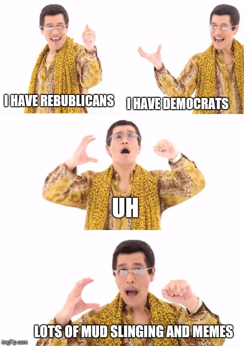 PPAP | I HAVE REBUBLICANS I HAVE DEMOCRATS UH LOTS OF MUD SLINGING AND MEMES | image tagged in memes,ppap | made w/ Imgflip meme maker
