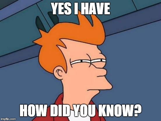 Futurama Fry Meme | YES I HAVE HOW DID YOU KNOW? | image tagged in memes,futurama fry | made w/ Imgflip meme maker